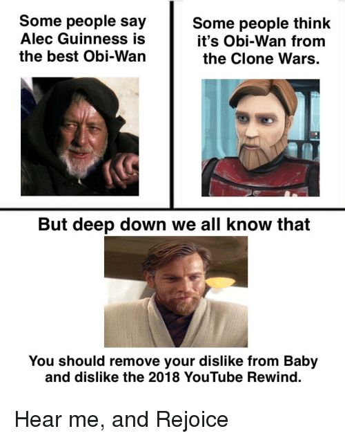 the clone wars: Some people say  Alec Guinness is  the best Obi-Wan  Some people think  it's Obi-Wan from  the Clone Wars  But deep down we all know that  You should remove your dislike from Baby  and dislike the 2018 YouTube Rewind. Hear me, and Rejoice