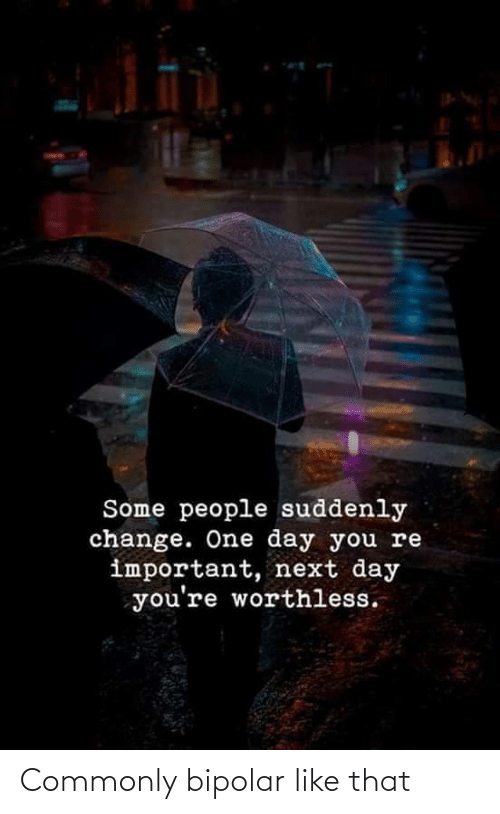 Bipolar: Some people suddenly  change. One day you re  important, next day  you're worthless. Commonly bipolar like that