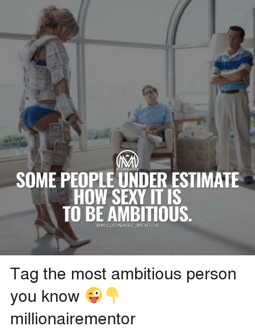 sexys: SOME PEOPLE UNDER ESTIMATE  HOW SEXY ITIS  TO BE AMBITIOUS  @MILLIONAIRE MENTOR Tag the most ambitious person you know 😜👇 millionairementor