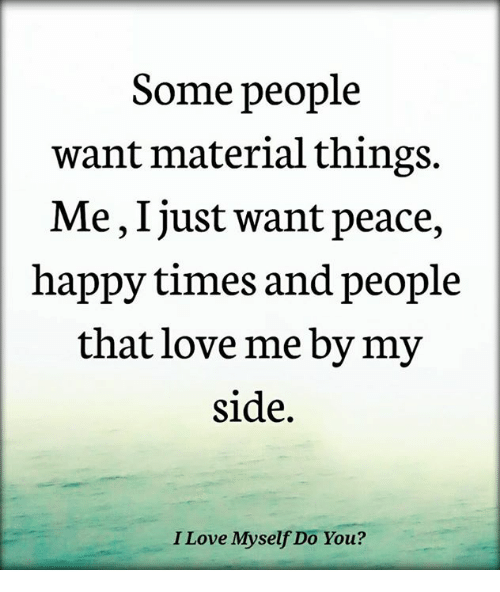 My Sides: Some people  want material things.  Me, Ijust want peace,  happy times and people  that love me by my  side.  I Love Myself Do You?