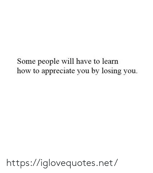 Learn: Some people will have to learn  how to appreciate you by losing you. https://iglovequotes.net/