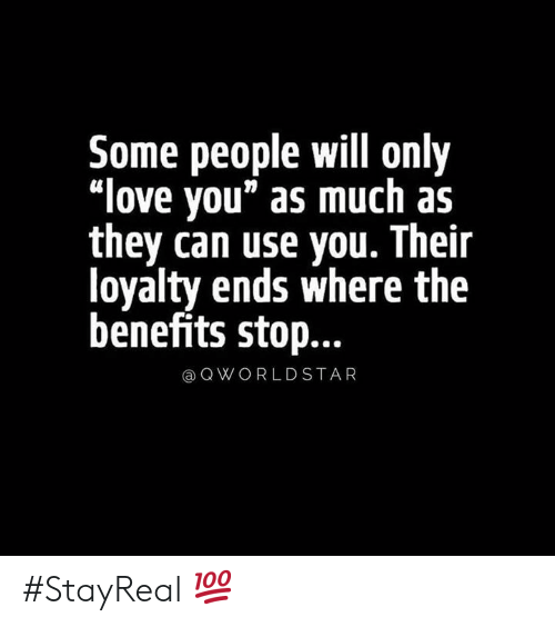 "loyalty: Some people will only  ""love you"" as much as  they can use you. Their  loyalty ends where the  benefits stop...  QWORLDSTAR #StayReal 💯"