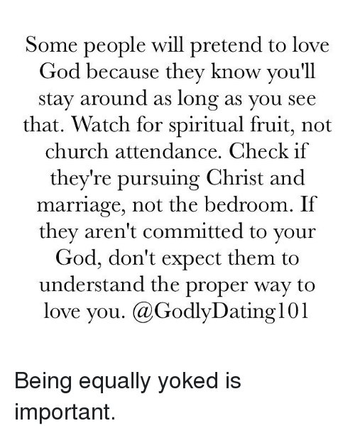 Church, Dating, and Marriage: Some people will pretend to love  God because they know you'll  stay around as long as you see  that. Watch for spiritual fruit, not  church attendance. Check if  they're pursuing Christ and  marriage, not the bedroom. If  they aren't committed to your  God, don't expect them to  understand the proper way to  love you. (a Godly Dating 101 Being equally yoked is important.