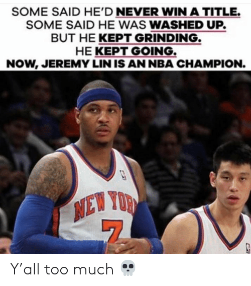 Nba, Too Much, and Jeremy Lin: SOME SAID HE'D NEVER WIN A TITLE.  SOME SAID HE WAS WASHED UP.  BUT HE KEPT GRINDING.  HE KEPT GOING.  NOW, JEREMY LIN IS AN NBA CHAMPION.  NEW YOR Y'all too much 💀