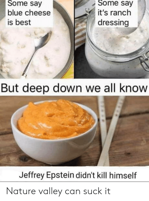 Ranch: Some say  Some say  blue cheese  it's ranch  dressing  is best  But deep down we all know  Jeffrey Epstein didn't kill himself Nature valley can suck it