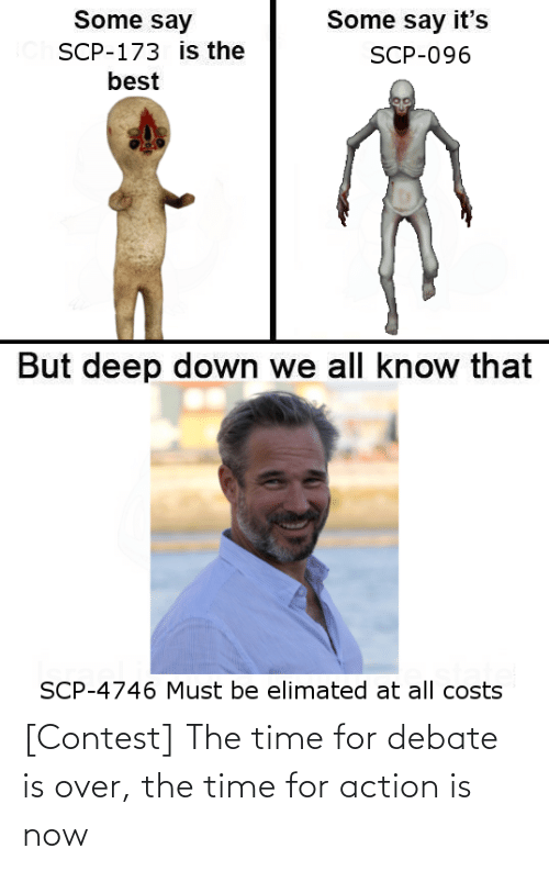 scp-173: Some say  Some say it's  SCP-173 is the  SCP-096  best  But deep down we all know that  SCP-4746 Must be elimated at all costs [Contest] The time for debate is over, the time for action is now