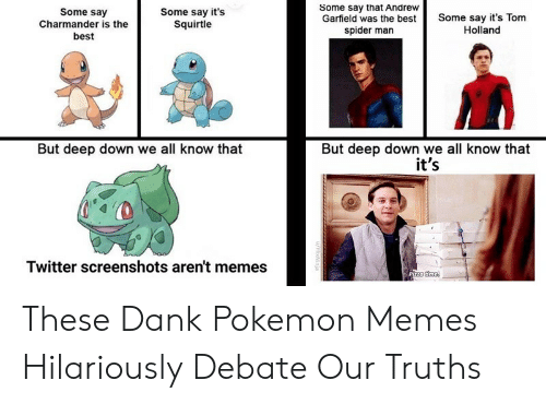 debate: Some say that Andrew  Garfield was the best  spider man  Some say  Charmander is the  best  Some say it's  Squirtle  Some say it's Tom  Holland  But deep down we all know that  it's  But deep down we all know that  Twitter screenshots aren't memes  Pizza time  u/HlixNinja These Dank Pokemon Memes Hilariously Debate Our Truths