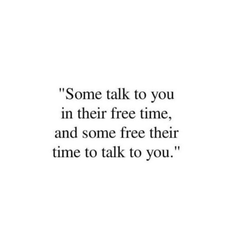 """Free Time: """"Some talk to you  in their free time,  and some free their  time to talk to you."""""""