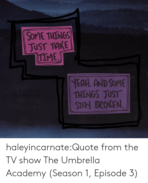 episode 3: SOME THINGS  JUST TAKE  IME  NEAH. AND SOME  THINGS JUST  STAN BROKEN haleyincarnate:Quote from the TV show The Umbrella Academy (Season 1, Episode 3)
