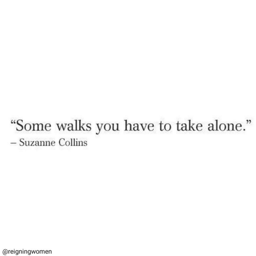 """Being Alone, Suzanne Collins, and You: """"Some walks you have to take alone.""""  - Suzanne Collins  @reigningwomen"""