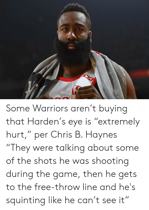 "Squinting: Some Warriors aren't buying that Harden's eye is ""extremely hurt,"" per Chris B. Haynes  ""They were talking about some of the shots he was shooting during the game, then he gets to the free-throw line and he's squinting like he can't see it"""