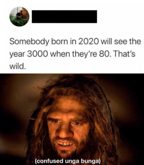somebody: Somebody born in 2020 will see the  year 3000 when they're 80. That's  wild.  (confused unga bunga)