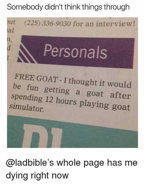 Simulator: Somebody didn't think things through  out (225) 336-9030 for an interview!  al  Personals  FREE GOAT - I thought it would  be fun getting a goat after  spending 12 hours playing goat  simulator @ladbible's whole page has me dying right now