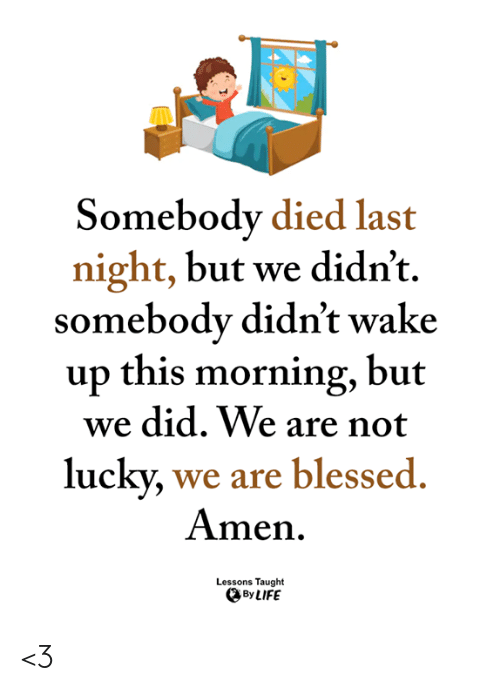 Blessed, Life, and Memes: Somebody died last  night, but we didn't.  somebody didn't wake  up this morning, but  we did. We are not  lucky, we are blessed  Amen  Lessons Taught  By LIFE <3