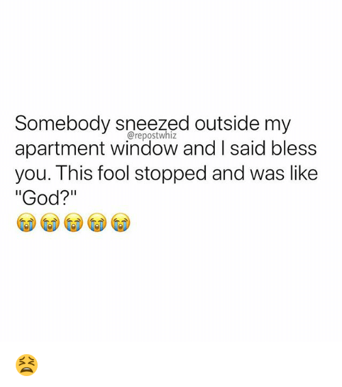 """God, Memes, and 🤖: Somebody sneezed outside my  apartment window and I said bless  you. This fool stopped and was like  """"God?""""  @repostwhiz 😫"""