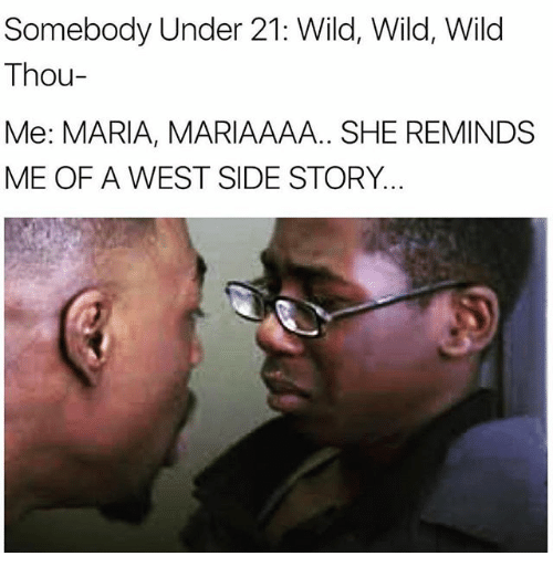 Memes, Wild, and 🤖: Somebody Under 21: Wild, Wild, Wild  Thou-  Me: MARIA, MARIAAAA.. SHE REMINDS  ME OF A WEST SIDE STORY