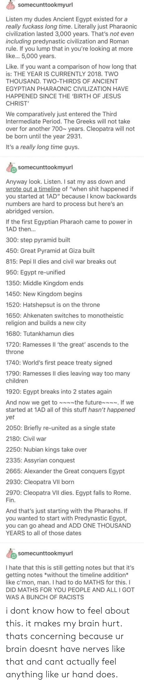 """Ass, Children, and Jesus: somecunttookmyurl  Listen my dudes Ancient Egypt existed for a  really fuckass long time. Literally just Pharaonioc  civilization lasted 3,000 years. That's not even  including predynastic civilization and Roman  rule. If you lump that in you're looking at more  like... 5,000 years.  Like. If you want a comparison of how long that  is: THE YEAR IS CURRENTLY 2018. TWO  THOUSAND. TWO-THIRDS OF ANCIENT  EGYPTIAN PHARAONIC CIVILIZATION HAVE  HAPPENED SINCE THE 'BIRTH OF JESUS  CHRIST  We comparatively just entered the Third  Intermediate Period. The Greeks will not take  over for another 700~ years. Cleopatra will not  be born until the year 2931.  It's a really long time guys.  somecunttookmyurl  Anyway look. Listen. I sat my ass down and  of """"when shit happened if  you started at 1AD"""" because I know backwards  numbers are hard to process but here's an  abridged version.  If the first Egyptian Pharaoh came to power in  1AD then...  300: step pyramid built  450: Great Pyramid at Giza built  815: Pepi ll dies and civil war breaks out  950: Egypt re-unified  1350: Middle Kingdom ends  1450: New Kingdom begins  1520: Hatshepsut is on the throne  1650: Ahkenaten switches to monotheistic  religion and builds a new city  1680: Tutankhamun dies  1720: Ramesses Il 'the great' ascends to the  throne  1740: World's first peace treaty signed  1790: Ramesses Il dies leaving way too many  children  1920: Egypt breaks into 2 states again  And now we get to the futureIf we  started at 1AD all of this stuff hasn't happened  yet  2050: Briefly re-united as a single state  2180: Civil war  2250: Nubian kings take over  2335: Assyrian conquest  2665: Alexander the Great conquers Egypt  2930: Cleopatra VII born  2970: Cleopatra VII dies. Egypt falls to Rome.  Fin.  And that's just starting with the Pharaohs. If  you wanted to start with Predynastic Egypt  you can go ahead and ADD ONE THOUSAND  YEARS to all of those dates  somecunttookmyurl  I hate that this is sti"""