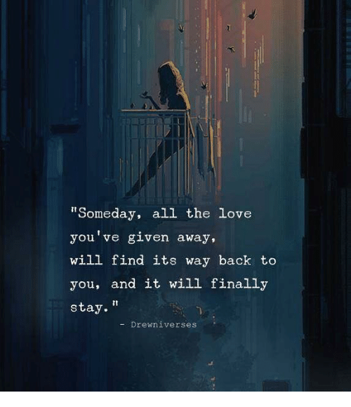 """Love, All The, and Back: """"Someday, all the love  you've given away,  will find its way back to  you, and it will finally  stay.""""  -Drewniverses"""