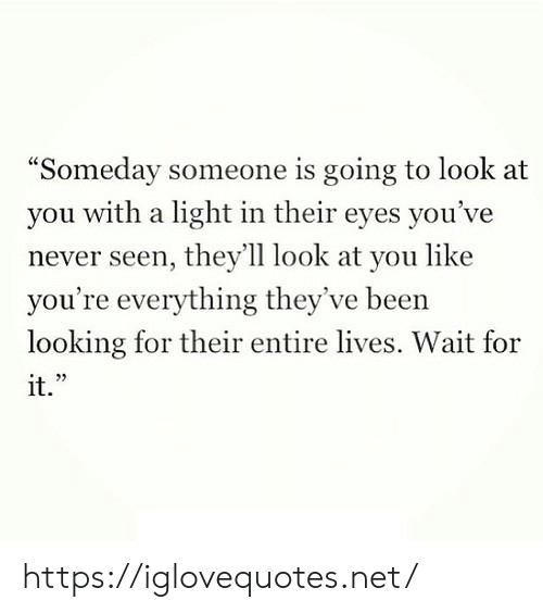 "look at you: ""Someday someone is going to look at  with a light in their eyes you've  you  never seen, they'll look at you like  you're everything they've been  looking for their entire lives. Wait for  it."" https://iglovequotes.net/"