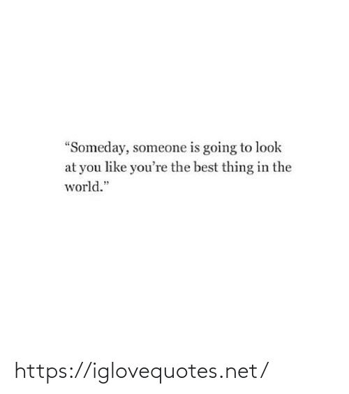 "the best: ""Someday, someone is going to look  at you like you're the best thing in the  world."" https://iglovequotes.net/"