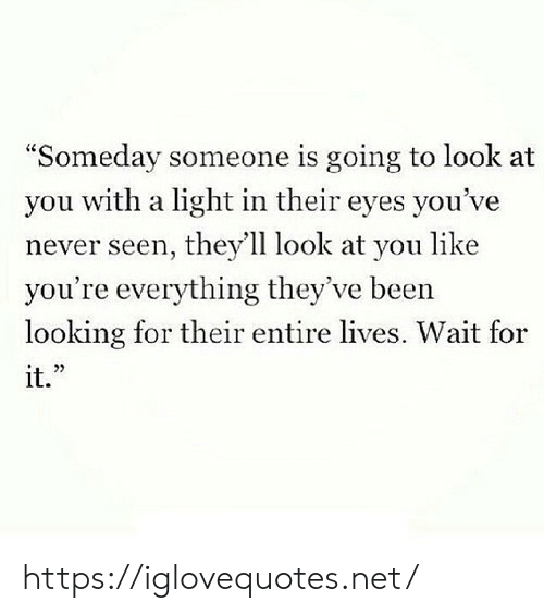 "look at you: ""Someday someone is going to look at  you with a light in their eyes you've  never seen, they'll look at you like  you're everything they've been  looking for their entire lives. Wait for  it."" https://iglovequotes.net/"