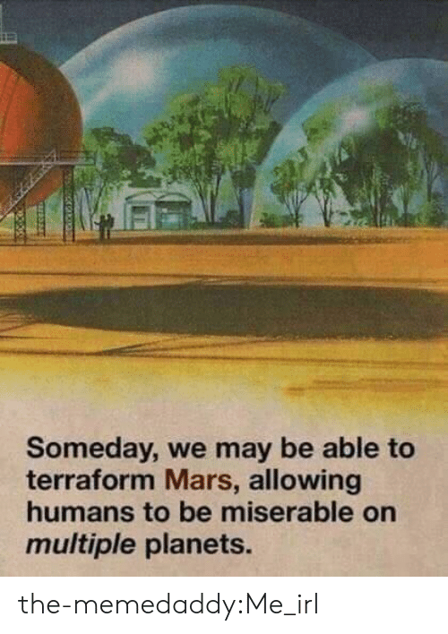 Planets: Someday, we may be able to  terraform Mars, allowing  humans to be miserable on  multiple planets. the-memedaddy:Me_irl
