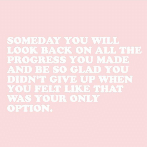 So Glad: SOMEDAY YOU WILL  LOOK BACK ON ALL THE  PROGRESS YOU MADE  AND BE SO GLAD YOU  DIDN'T GIVE UP WHEN  YOU FELT LIKE THAT  WAS YOUR ONLY  OPTION