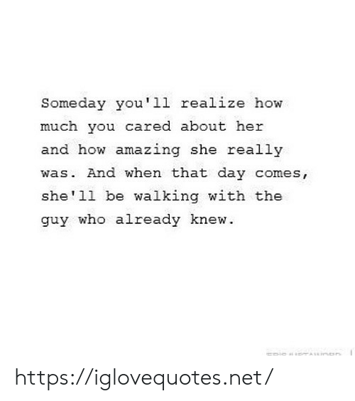 Amazing, How, and Shell: Someday you'1l realize how  much you cared about her  and how amazing she really  was. And when that day comes,  she'll be walking with the  guy who already knew. https://iglovequotes.net/