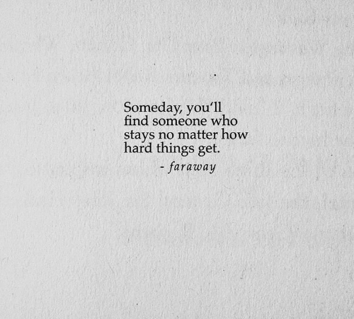 How, Who, and Get: Someday, you'll  find someone who  stays no matter how  hard things get.  -faraway