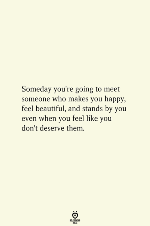 Beautiful, Happy, and Who: Someday you're going to meet  someone who makes you happy,  feel beautiful, and stands by you  even when you feel like you  don't deserve them.