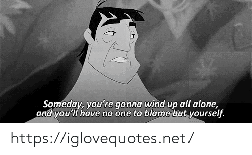 Youre Gonna: Someday, you're gonna wind up all alone,  and you'll have no one to blame but yourself. https://iglovequotes.net/