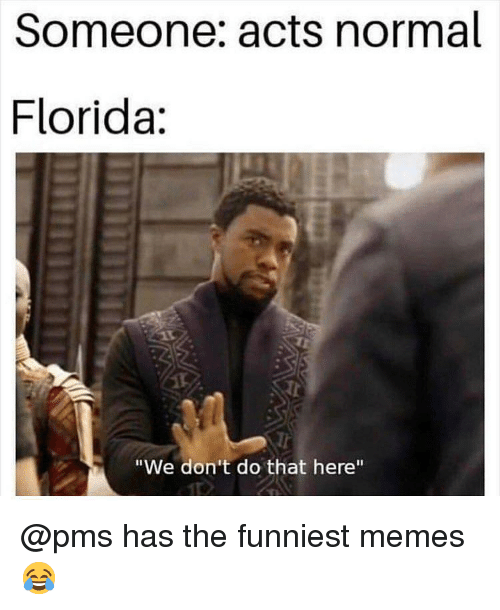 "Memes, Florida, and Dank Memes: Someone: acts normal  Florida:  Tr  ""We don't do that here"" @pms has the funniest memes 😂"