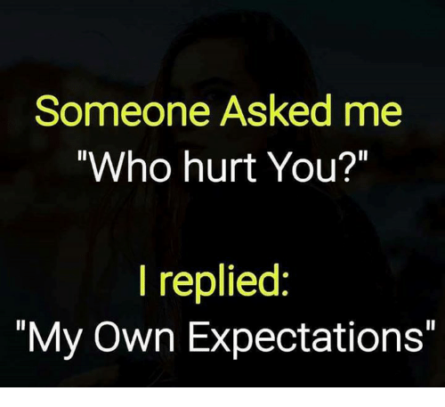 "Memes, 🤖, and Who: Someone Asked me  Who hurt You?""  I replied:  ""My Own Expectations"""