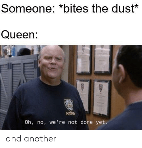 Queen, Nypd, and Another: Someone: *bites the dust*  Queen:  NYPD  Oh, no, we're not done yet. and another