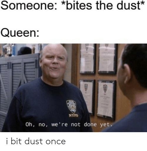 Queen, Nypd, and Once: Someone: *bites the dust*  Queen:  NYPD  Oh, no, we're not done yet. i bit dust once