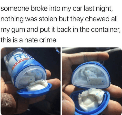 container: someone broke into my car last night,  nothing was stolen but they chewed all  my gum and put it back in the container,  this is a hate crime