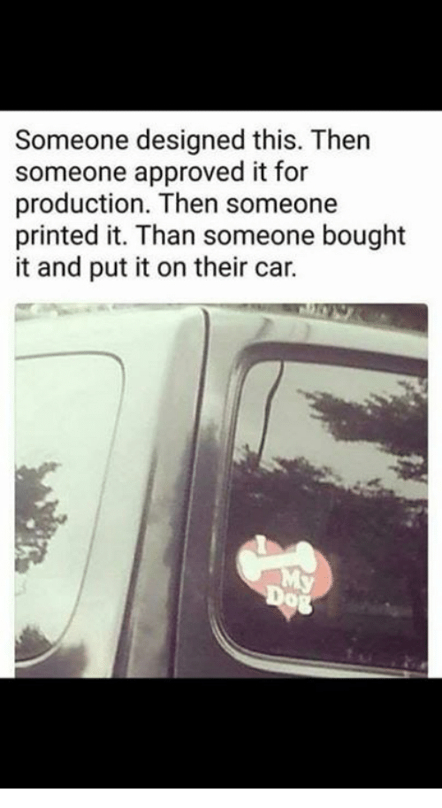 Dank, Approved, and 🤖: Someone designed this. Then  someone approved it for  production. Then someone  printed it. Than someone bought  it and put it on their car.