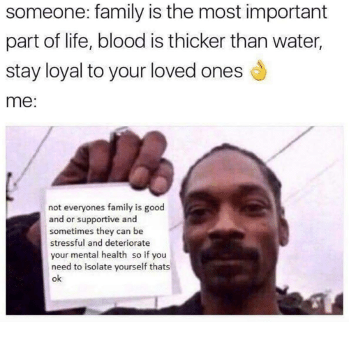 Blood Is: someone: family is the most important  part of life, blood is thicker than water,  stay loyal to your loved ones d  me:  not everyones family is good  and or supportive and  sometimes they can be  stressful and deteriorate  your mental health so if you  need to isolate yourself thats  ok