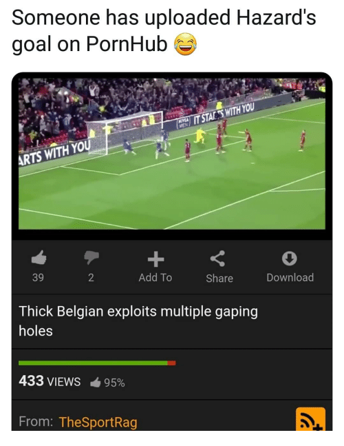 gaping: Someone has uploaded Hazard's  goal on PornHub  HE  IT STAKESWITH YOU  ARTS WITH YOU  39  2  Add To  Share  Download  Thick Belgian exploits multiple gaping  holes  433 VIEWS-95%  From: TheSportRag