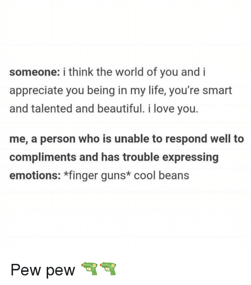 cool beans: someone: i think the world of you and i  appreciate you being in my life, you're smart  and talented and beautiful. i love you.  me, a person who is unable to respond well to  compliments and has trouble expressing  emotions: *finger guns* cool beans Pew pew 🔫🔫