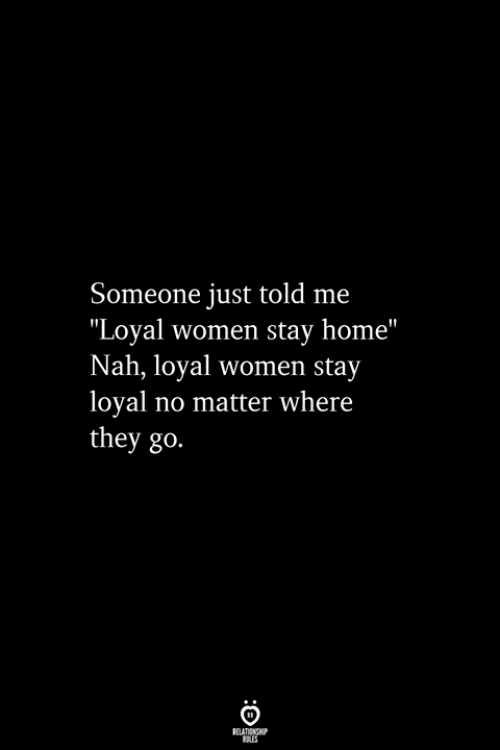 """Home, Women, and They: Someone just told me  """"Loyal women stay home""""  Nah, loyal women stay  loyal no matter where  they go  RELATIONSHIP  ES"""