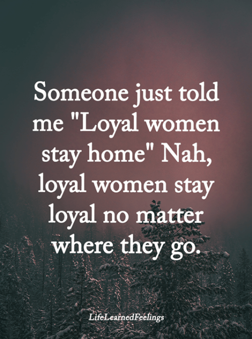 """Memes, Home, and Women: Someone just told  me """"Loyal women  stay home"""" Nah,  loyal women stay  loyal no matter  where they go.  LifeLearnedFeelings"""