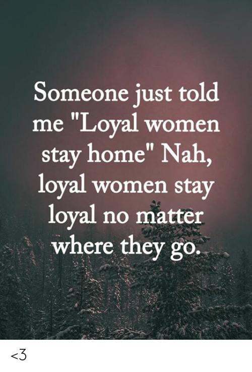 """Memes, Home, and Women: Someone just told  me """"Loyal women  stay home"""" Nah,  loyal women stay  loyal no matter  where they go. <3"""