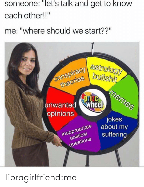 """Getting To Know: someone: """"let's talk and get to know  each other!!""""  me: """"where should we start??""""  astrology  bullshit  unwanted whecl  opinions  jokes  about my  inapsuffering  political  questions Suffe  inappropriate libragirlfriend:me"""