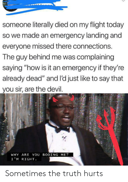 """Already Dead: someone literally died on my flight today  so we made an emergency landing and  everyone missed there connections.  The guy behind me was complaining  saying """"how is it an emergency if they're  already dead"""" and l'd just like to say that  you sir, are the devil.  WHY ARE You BOOING ME?  I'M RIGHT Sometimes the truth hurts"""