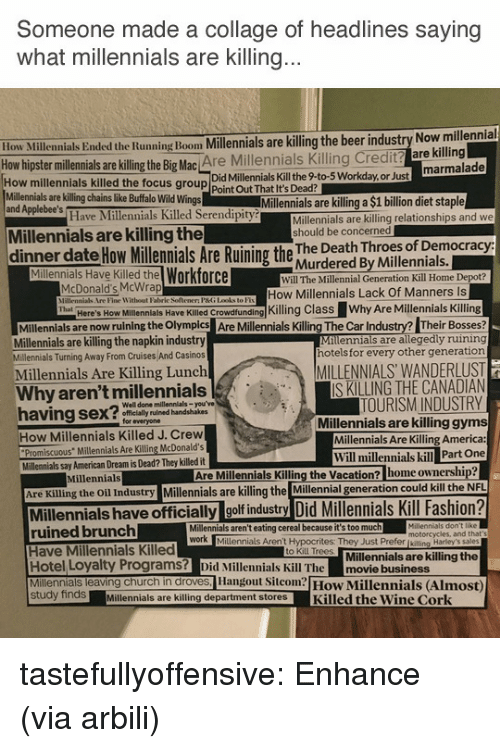 "promiscuous: Someone made a collage of headlines saying  what millennials are Killing  ow Millennials Ended the Running Boom Millennials are killing the beer industry Now millennial  hipster millennials are illing the Big Mac Are Millennials Killing Credit? are killing  Did Millennials Kill the 9-to-5 Workday,or Just  How millennials killed the focus group Point Out That It's Dead?  Millennials are killing chains like Buffalo Wild Wings  and Applebee's  Millennials are killing a $1 billion diet staple  Have Millennials Killed Serendipity  Millennials are killing relationships and we  should be concerned  Millennials are killing the  dinner date How ilemials Are Ruining the hur dered By vwiseotial  Murdered By Millennials.  Millennials Have Killed the Workforce  Will The Millennial Generation Kill Home Depot?  McDonald's McWrap  PHne Witbont Faliric Soltemen PG Ldket  How Millennials Lack Of Manners Is  llenlals Have KileKling Class Why Are Millennials Killing  Milennials are now ruining the Olymples Are Millenials Killing The Car Industry? Their Bosses  Millennials are allegedly ruining  hotels for every other generation  Here's How  Millennials are killing the napkin industry  Millennials Turning Away From Cruises And Casinos  Millennials Are Killing Lunch  MILLENNIALS WANDERLUST  IS KILLING THE CANADIAN  TOURISM INDUSTRY  Millennials are killing gyms  Millennials Are Killing America:  Why aren't millennials  Well done millennials-you've  ly ruined handshakes  for everyone  How Millennials Killed J. Crew  Promiscuous"" Millennials Are Killing McDonald's  Will millennials kill Part One  Millennials say American Dream is Dead? They killed it  Millennials  Are Millennials Killing the Vacation? home ownership  Are Killing the Oil Industry Millennials are killing the Millennial generation could kill the  Millennials have officially golf industry Did Millennials Kill Fashion?  ruined brunch  Have Millennials Killed  Hotel Loyalty Programs? Did Millennials Kill The movie business  Millennials leaving church in droves, Hangout Sicom How Millennials (Almost)  Millennials aren't eating cereal because it's too much  motorcycles, and that  Millennials Aren't Hypocrites: They Just Prefer [kiling Harley's sales  Millennials are killing the  to Kill Trees  study findsMillennials are killing department storesKilled the Wine Cork tastefullyoffensive: Enhance (via arbili)"