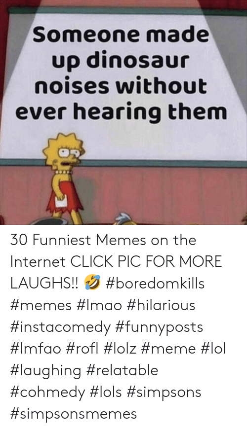 Cohmedy: Someone made  up dinosaur  noises without  ever hearing them 30 Funniest Memes on the Internet CLICK PIC FOR MORE LAUGHS!! 🤣 #boredomkills #memes #lmao #hilarious #instacomedy #funnyposts #lmfao #rofl #lolz #meme #lol #laughing #relatable #cohmedy #lols #simpsons #simpsonsmemes