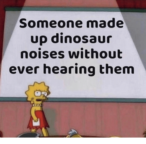 Dinosaur, Them, and Hearing: Someone made  up dinosaur  noises without  ever hearing them