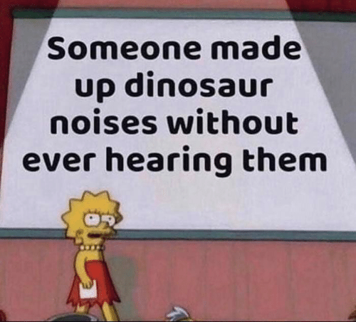 Dinosaur, Funny, and Tumblr: Someone made  up dinosaur  noises without  ever hearing them
