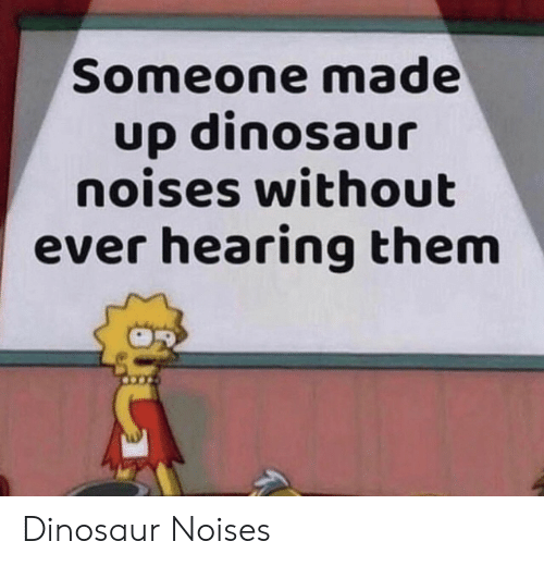 Dinosaur, Them, and Hearing: Someone made  up dinosaur  noises without  ever hearing them Dinosaur Noises